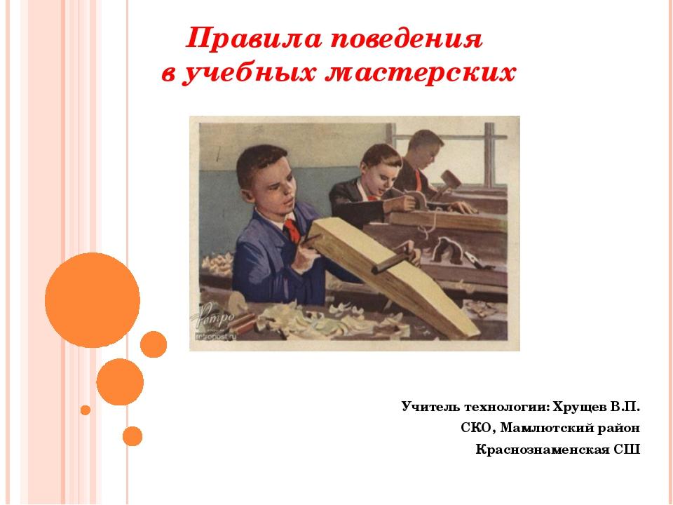 Правила поведения в учебных мастерских Учитель технологии: Хрущев В.П. СКО, М...