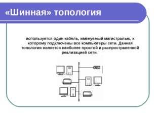 «Шинная» топология используется один кабель, именуемый магистралью, к котором