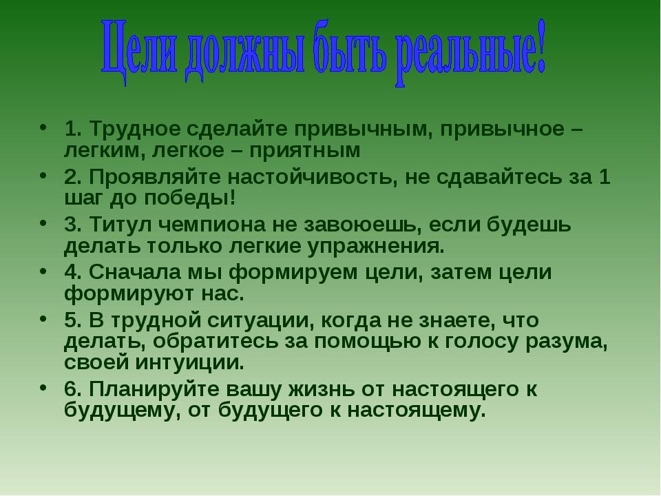 1. Трудное сделайте привычным, привычное – легким, легкое – приятным 2. Прояв...