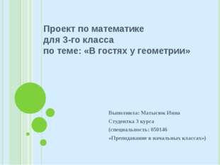 Проект по математике для 3-го класса по теме: «В гостях у геометрии» Выполнил