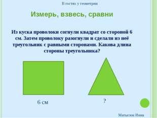 Измерь, взвесь, сравни Из куска проволоки согнули квадрат со стороной 6 см. З