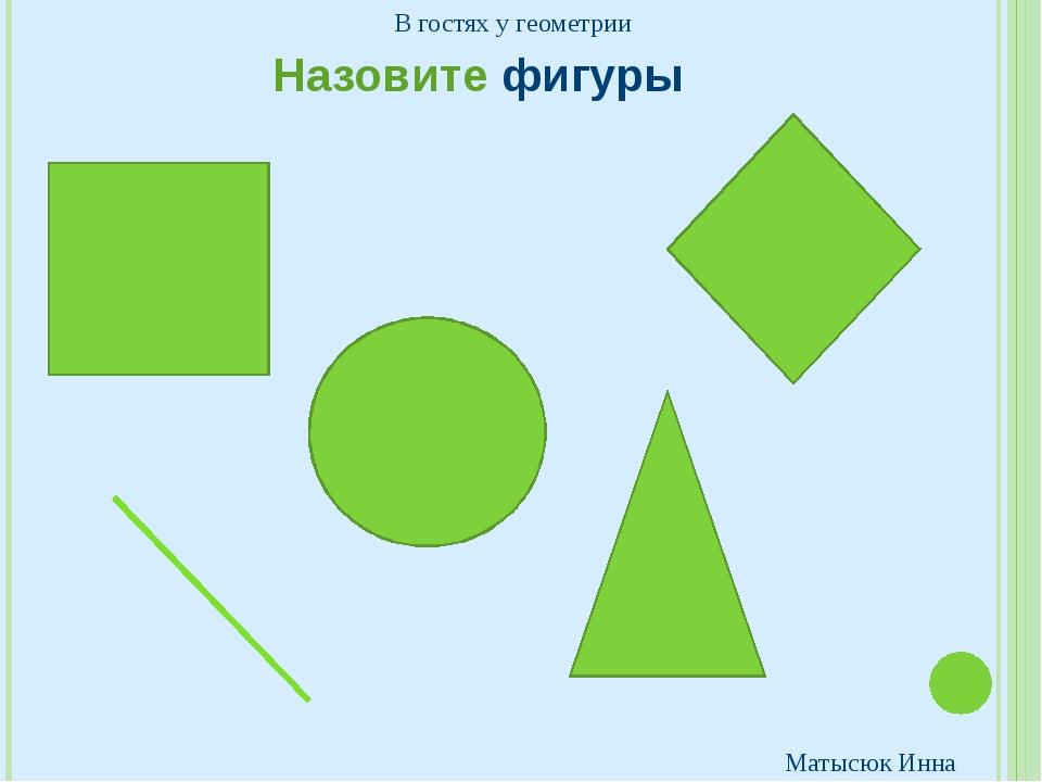 Назовите фигуры В гостях у геометрии Матысюк Инна