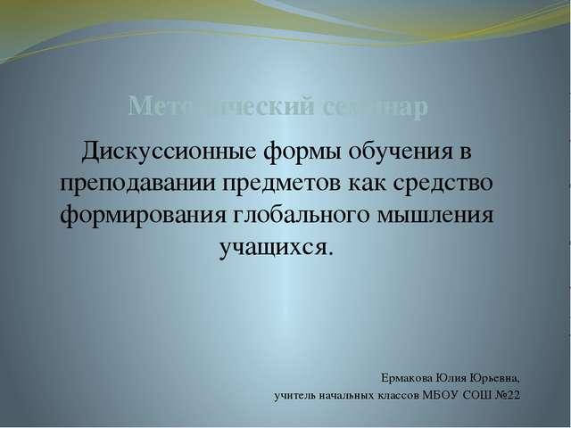 Методический семинар Дискуссионные формы обучения в преподавании предметов ка...