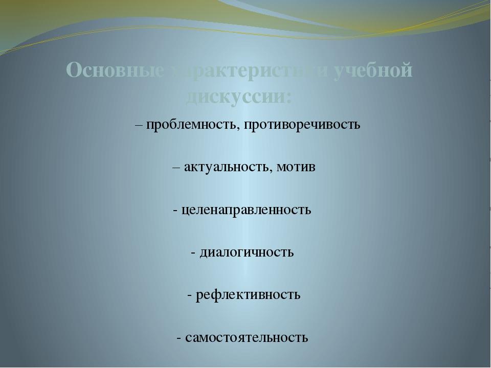 Основные характеристики учебной дискуссии: – проблемность, противоречивость ...