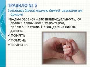 Интересуйтесь жизнью детей, станьте им другом! Каждый ребёнок – это индивидуа