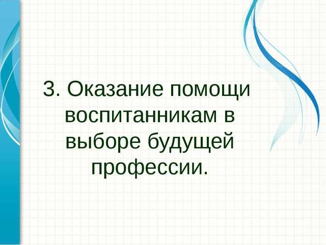 3. Оказание помощи воспитанникам в выборе будущей профессии.