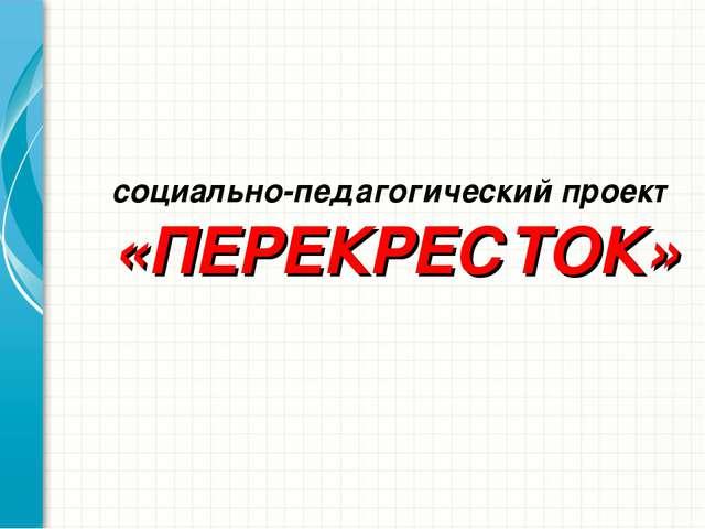 социально-педагогический проект «ПЕРЕКРЕСТОК»