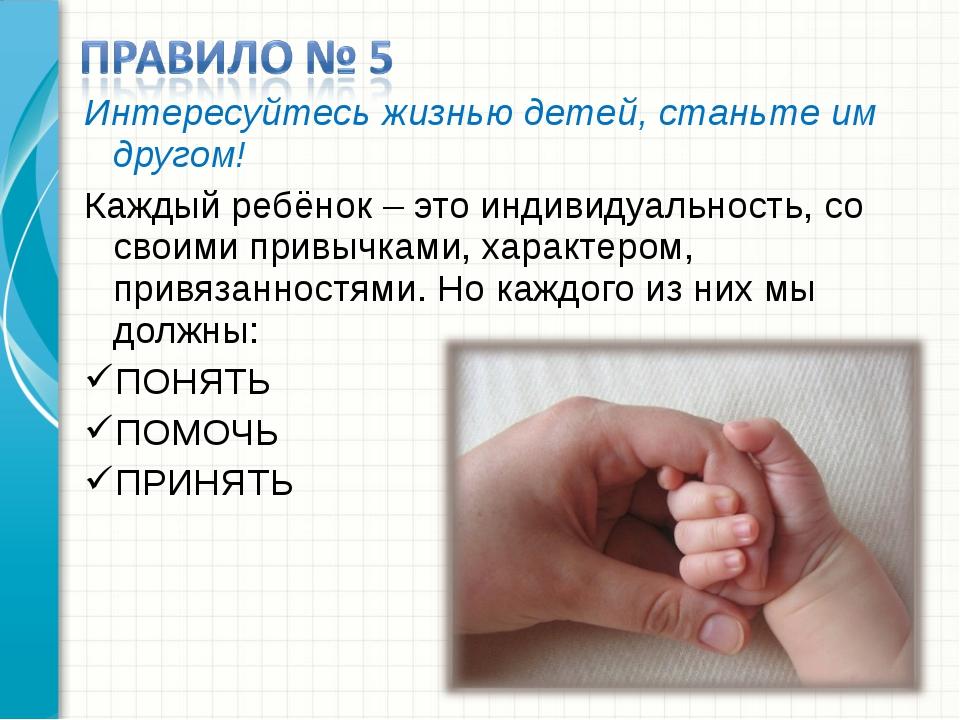 Интересуйтесь жизнью детей, станьте им другом! Каждый ребёнок – это индивидуа...