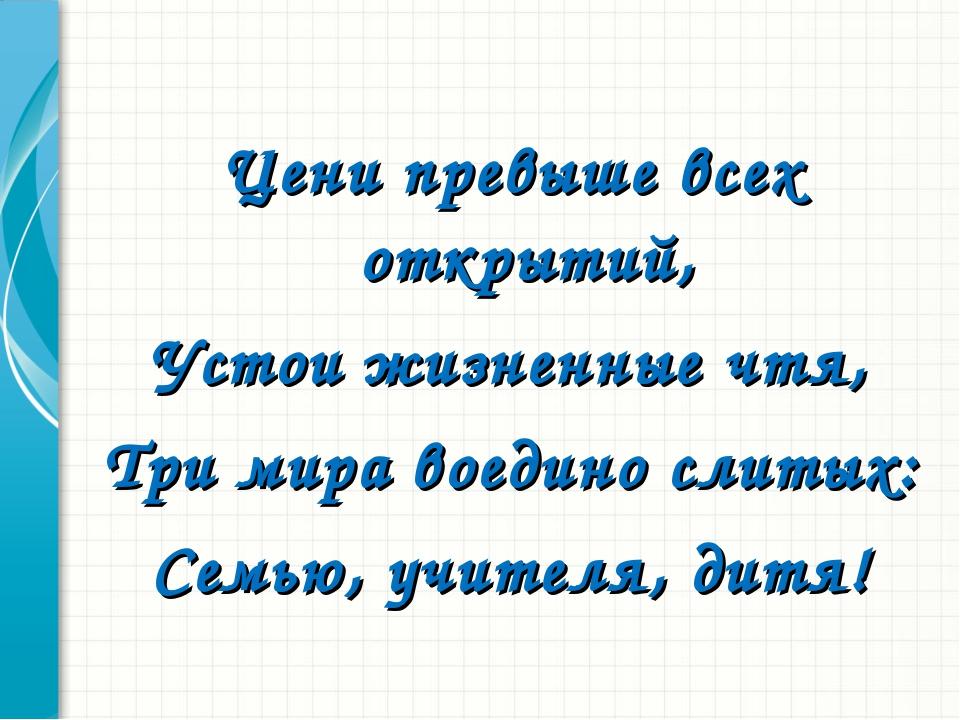 Цени превыше всех открытий, Устои жизненные чтя, Три мира воедино слитых: Сем...