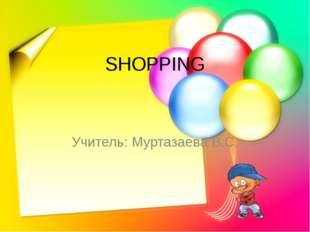 SHOPPING Учитель: Муртазаева В.С.