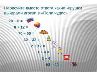 Нарисуйте вместо ответа какие игрушки выиграли игроки в «Поле чудес» 20 + 5 =