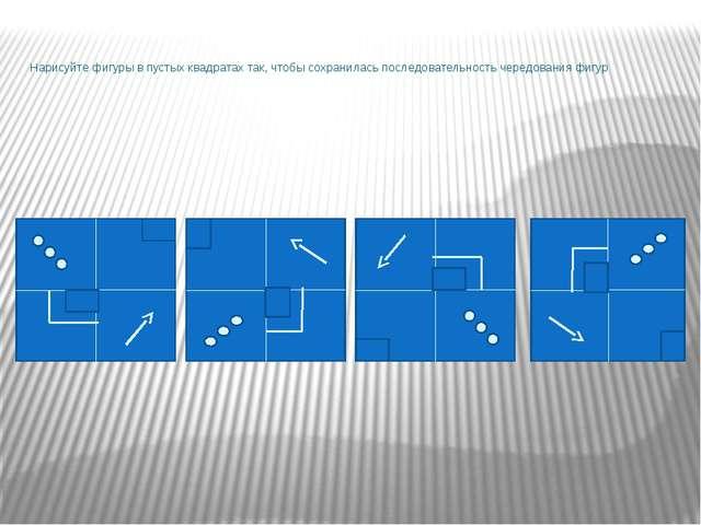 Нарисуйте фигуры в пустых квадратах так, чтобы сохранилась последовательность...
