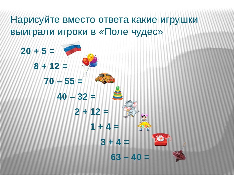 Нарисуйте вместо ответа какие игрушки выиграли игроки в «Поле чудес» 20 + 5 =...