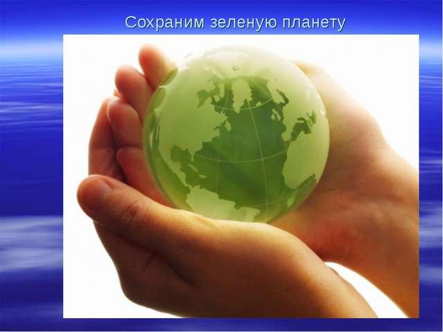 Сохраним зеленую планету