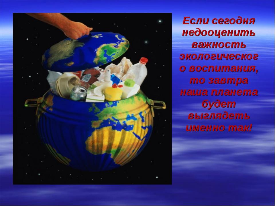 Если сегодня недооценить важность экологического воспитания, то завтра наша п...
