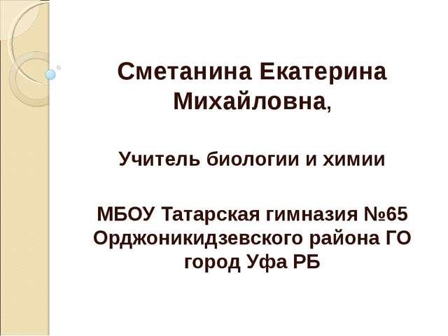 Сметанина Екатерина Михайловна, Учитель биологии и химии МБОУ Татарская гимн...