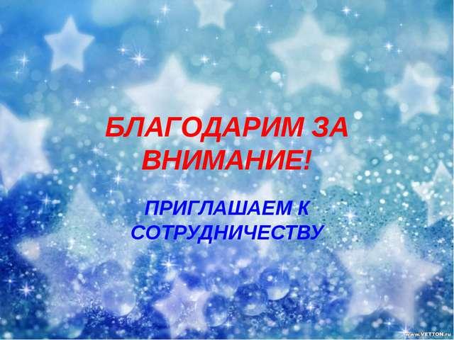 БЛАГОДАРИМ ЗА ВНИМАНИЕ! ПРИГЛАШАЕМ К СОТРУДНИЧЕСТВУ