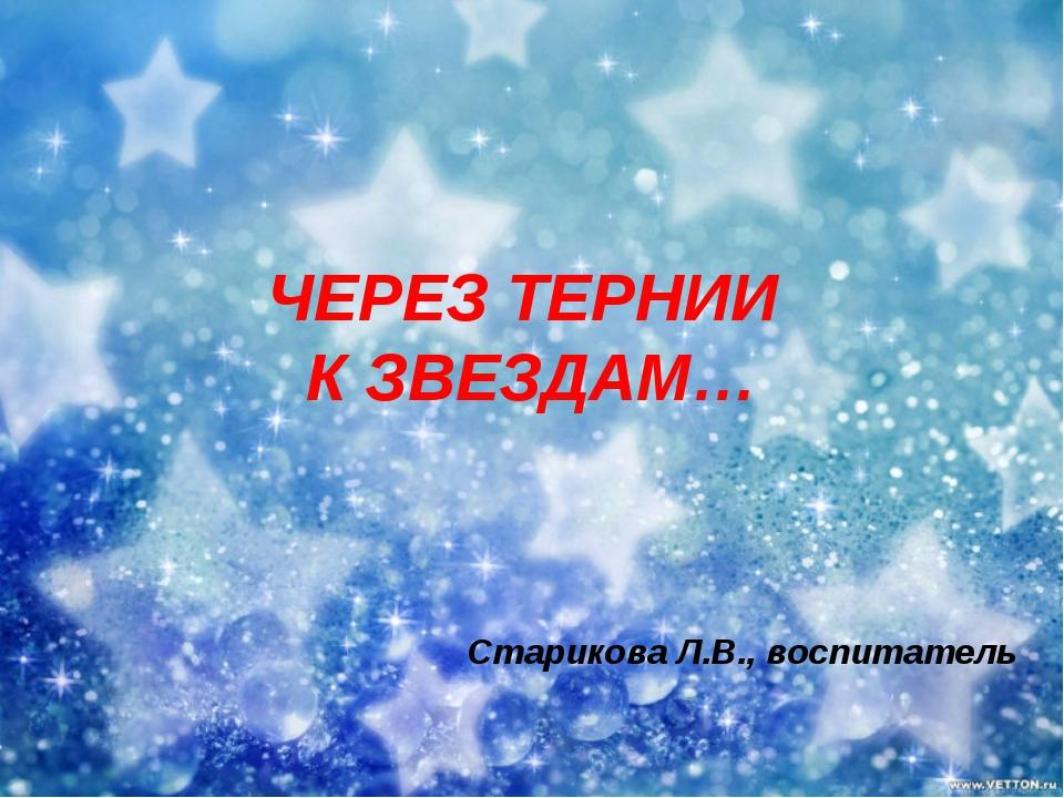 ЧЕРЕЗ ТЕРНИИ К ЗВЕЗДАМ… Старикова Л.В., воспитатель