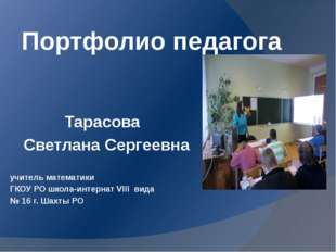 Портфолио педагога Тарасова Светлана Сергеевна учитель математики ГКОУ РО шко
