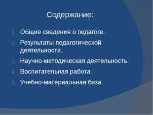 Содержание: Общие сведения о педагоге. Результаты педагогической деятельности