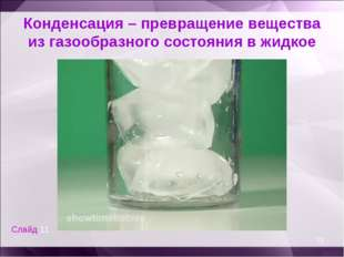 Конденсация – превращение вещества из газообразного состояния в жидкое * Слай