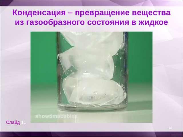 Конденсация – превращение вещества из газообразного состояния в жидкое * Слай...