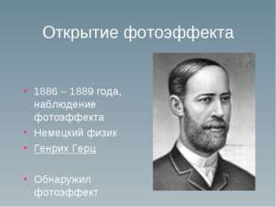 Открытие фотоэффекта 1886 – 1889 года, наблюдение фотоэффекта Немецкий физик