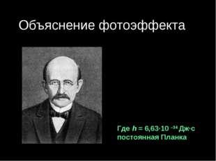 Объяснение фотоэффекта Немецкий физик Макс Планк 1900 г. Гипотеза: Тела испус