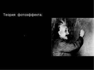. Теория фотоэффекта: 1.Свет не только излучается отдельными частями (квантам