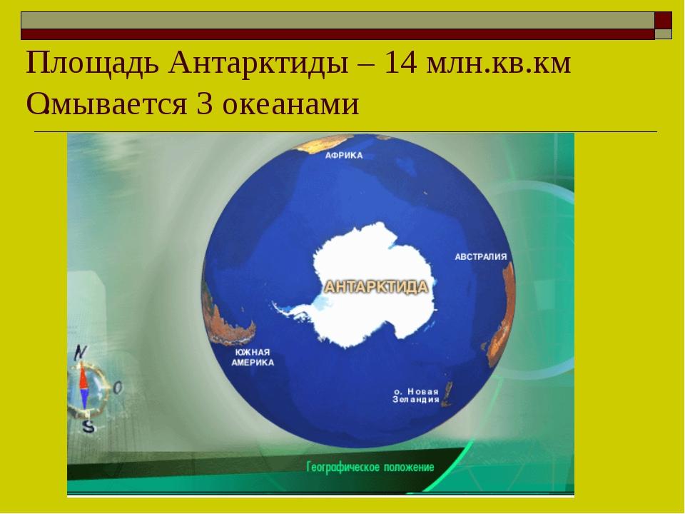 . Площадь Антарктиды – 14 млн.кв.км Омывается 3 океанами