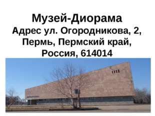 Музей-Диорама Адрес ул. Огородникова, 2, Пермь, Пермский край, Россия, 614014