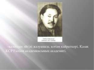 -қазақтың әйгілі жазушысы,қоғам қайраткері, Қазақ КСР Ғылым академиясының