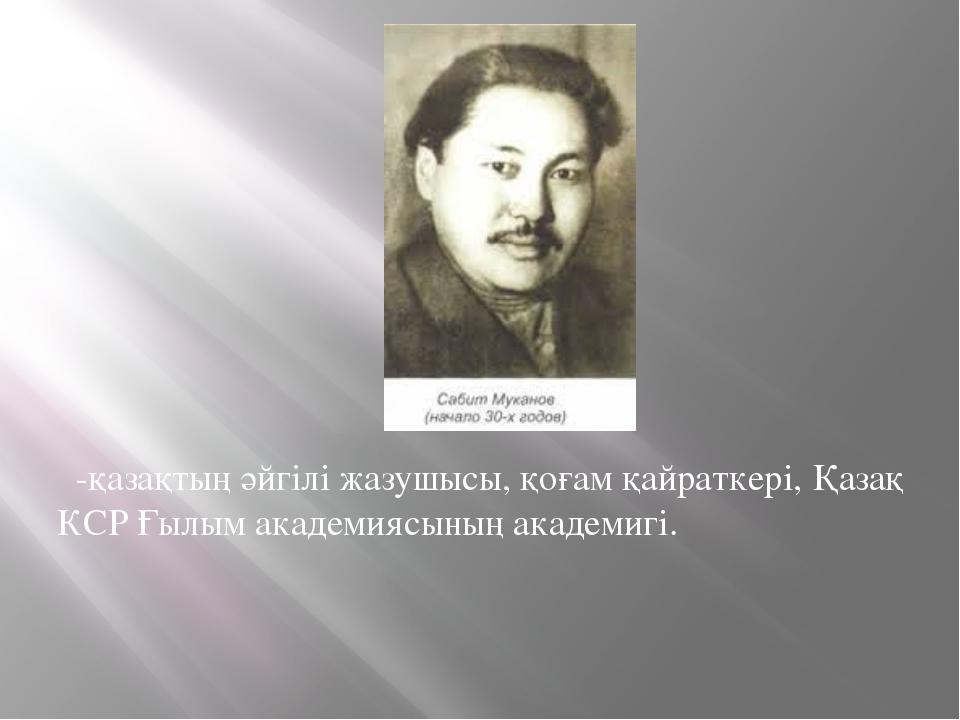 -қазақтың әйгілі жазушысы,қоғам қайраткері, Қазақ КСР Ғылым академиясының...