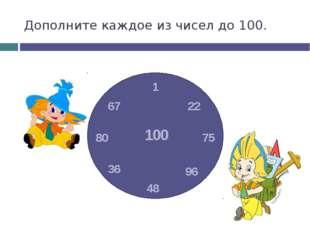 Дополните каждое из чисел до 100. 1 48 75 80 22 96 67 36 100
