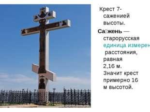 Крест 7-саженией высоты. Са́жень— старорусская единица измерения расстояния