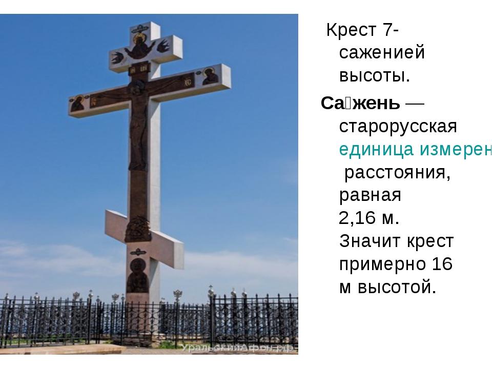 Крест 7-саженией высоты. Са́жень— старорусская единица измерения расстояния...