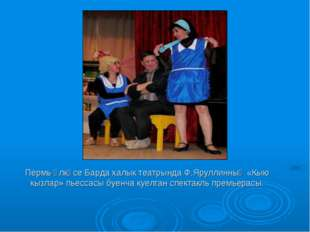 Пермь өлкәсе Барда халык театрында Ф.Яруллинның «Кыю кызлар» пьессасы буенча