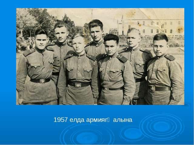 1957 елда армиягә алына