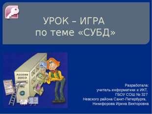 УРОК – ИГРА по теме «СУБД» Разработала: учитель информатики и ИКТ, ГБОУ СОШ №