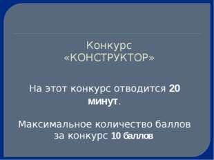 Конкурс «КОНСТРУКТОР» На этот конкурс отводится 20 минут. Максимальное количе