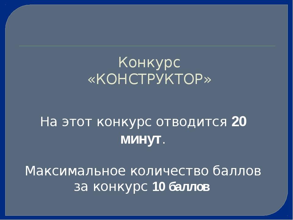 Конкурс «КОНСТРУКТОР» На этот конкурс отводится 20 минут. Максимальное количе...