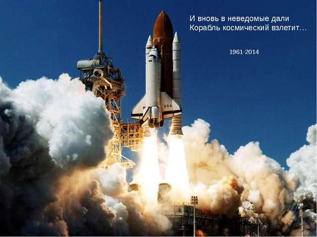 И вновь в неведомые дали Корабль космический взлетит… 1961-2014