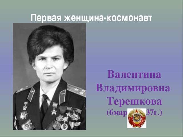 Первая женщина-космонавт Валентина Владимировна Терешкова (6марта 1937г.)