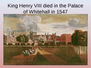 King Henry VIII died in the Palace of Whitehall in 1547