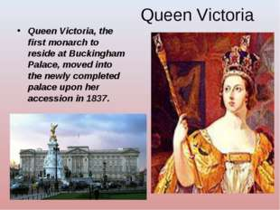 Queen Victoria Queen Victoria, the first monarch to reside at Buckingham Pala