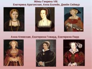 Жёны Генриха VIII: Екатерина Арагонская, Анна Болейн, Джейн Сеймур Анна Клевс