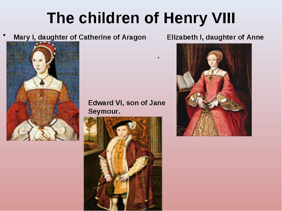 The children of Henry VIII Mary I, daughter of Catherine of Aragon Elizabeth...