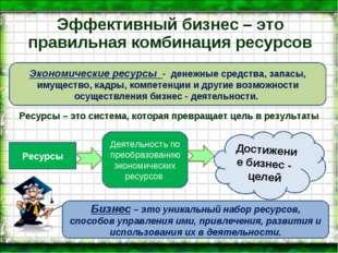 Эффективный бизнес – это правильная комбинация ресурсов Экономические ресурсы