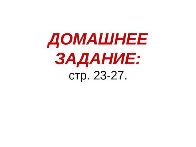 ДОМАШНЕЕ ЗАДАНИЕ: стр. 23-27.