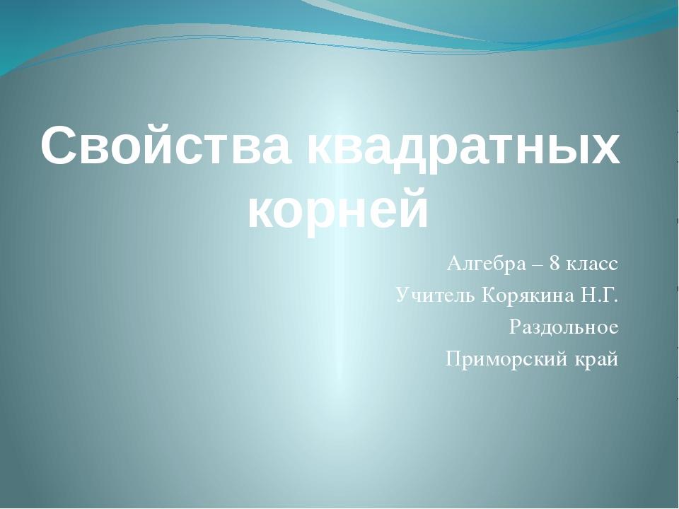 Свойства квадратных корней Алгебра – 8 класс Учитель Корякина Н.Г. Раздольное...